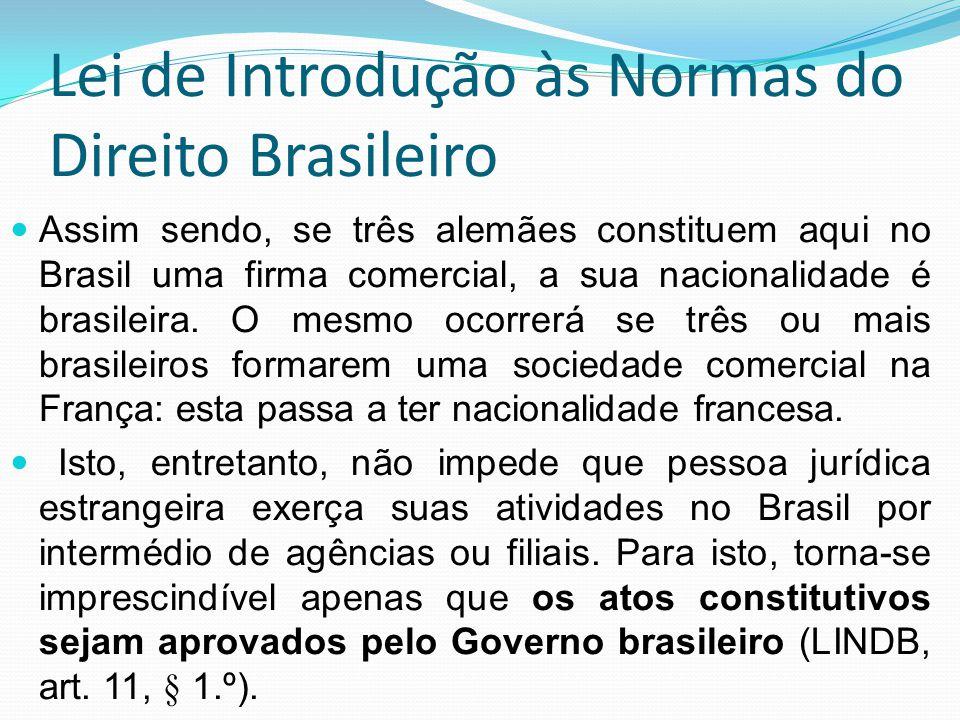Lei de Introdução às Normas do Direito Brasileiro Assim sendo, se três alemães constituem aqui no Brasil uma firma comercial, a sua nacionalidade é br