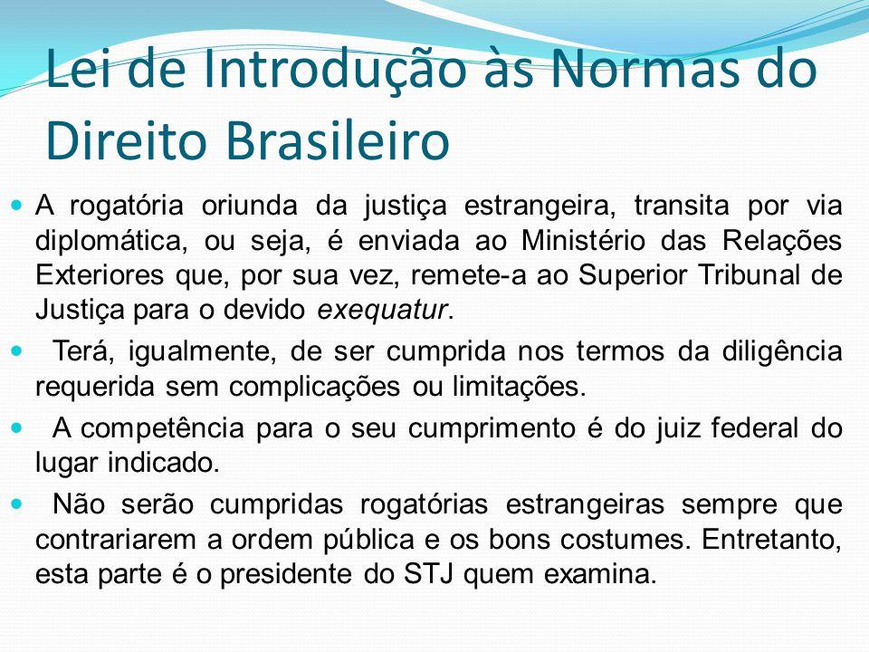 Lei de Introdução às Normas do Direito Brasileiro A rogatória oriunda da justiça estrangeira, transita por via diplomática, ou seja, é enviada ao Mini