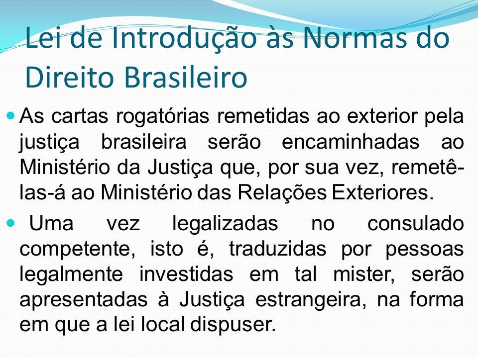 Lei de Introdução às Normas do Direito Brasileiro As cartas rogatórias remetidas ao exterior pela justiça brasileira serão encaminhadas ao Ministério