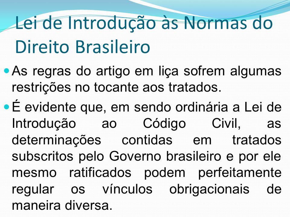 Lei de Introdução às Normas do Direito Brasileiro Passa a ser referido artigo uma espécie de regra geral que tem suas exceções, como os tratados, a exemplo do que contém o Código Bustamante, naquilo que diz respeito às obrigações.