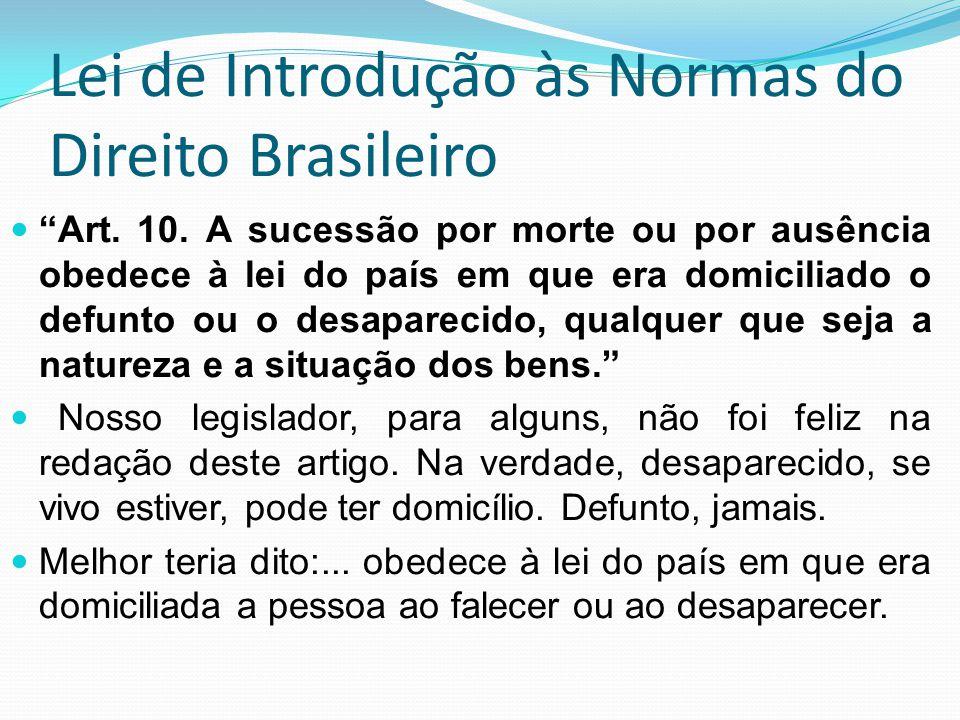 Lei de Introdução às Normas do Direito Brasileiro Art. 10. A sucessão por morte ou por ausência obedece à lei do país em que era domiciliado o defunto