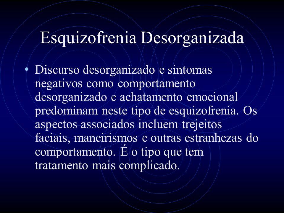 Esquizofrenia Desorganizada Discurso desorganizado e sintomas negativos como comportamento desorganizado e achatamento emocional predominam neste tipo