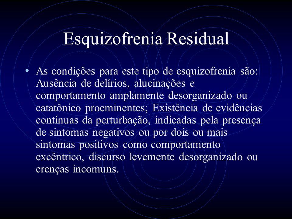 Esquizofrenia Residual As condições para este tipo de esquizofrenia são: Ausência de delírios, alucinações e comportamento amplamente desorganizado ou