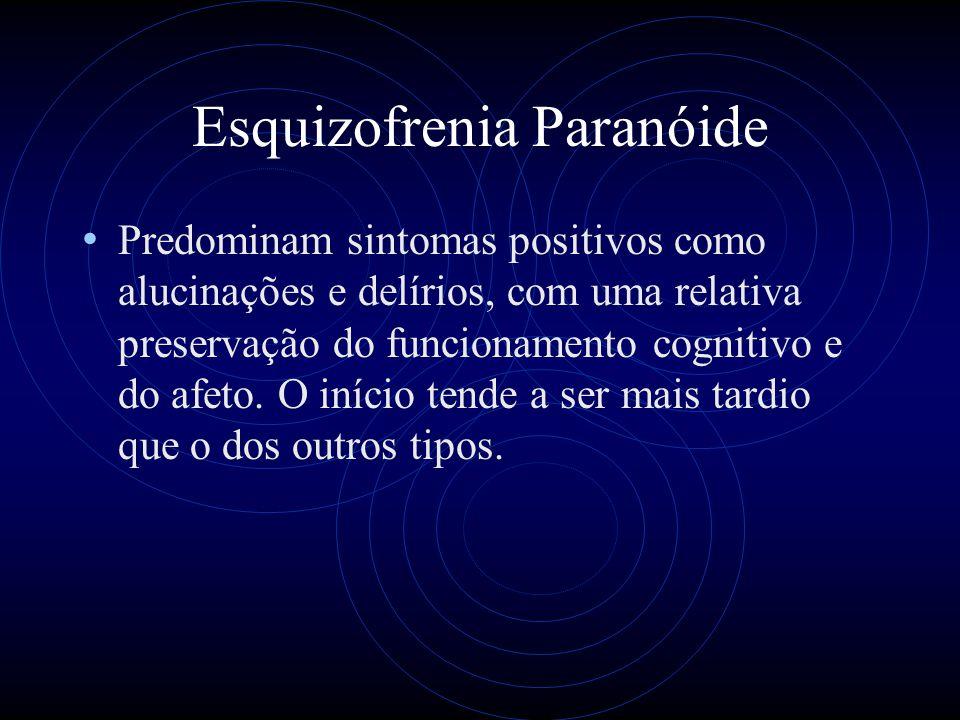 Esquizofrenia Paranóide Predominam sintomas positivos como alucinações e delírios, com uma relativa preservação do funcionamento cognitivo e do afeto.