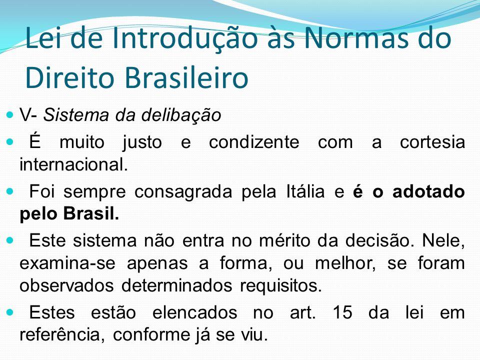 Lei de Introdução às Normas do Direito Brasileiro V- Sistema da delibação É muito justo e condizente com a cortesia internacional. Foi sempre consagra