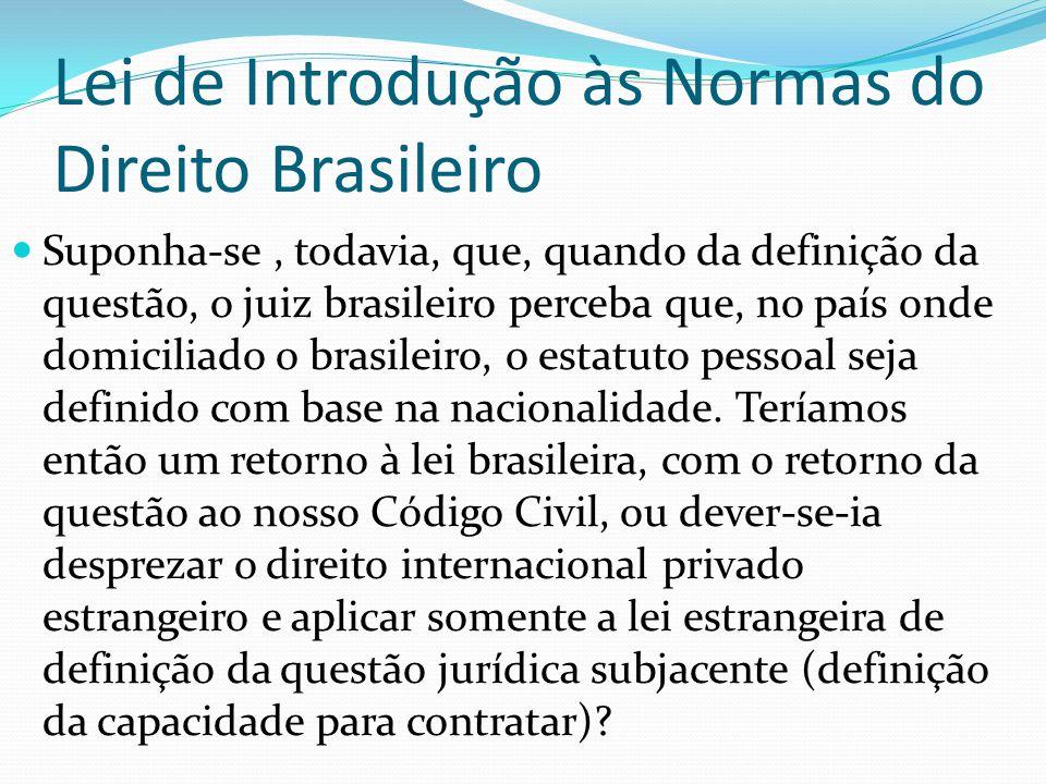 Lei de Introdução às Normas do Direito Brasileiro Suponha-se, todavia, que, quando da definição da questão, o juiz brasileiro perceba que, no país onde domiciliado o brasileiro, o estatuto pessoal seja definido com base na nacionalidade.