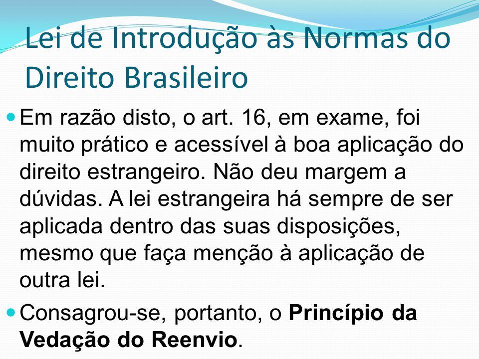 Lei de Introdução às Normas do Direito Brasileiro Em razão disto, o art. 16, em exame, foi muito prático e acessível à boa aplicação do direito estran