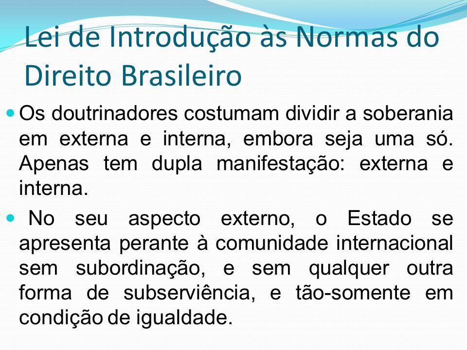 Lei de Introdução às Normas do Direito Brasileiro Os doutrinadores costumam dividir a soberania em externa e interna, embora seja uma só. Apenas tem d