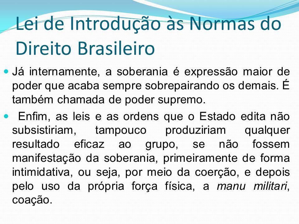Lei de Introdução às Normas do Direito Brasileiro Já internamente, a soberania é expressão maior de poder que acaba sempre sobrepairando os demais. É