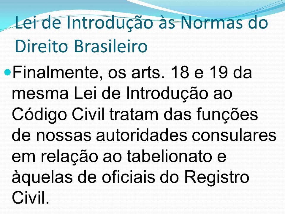 Lei de Introdução às Normas do Direito Brasileiro Finalmente, os arts. 18 e 19 da mesma Lei de Introdução ao Código Civil tratam das funções de nossas