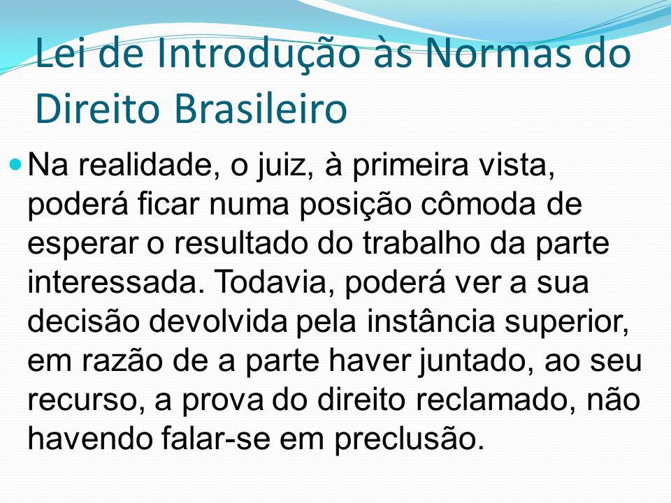 Lei de Introdução às Normas do Direito Brasileiro Na realidade, o juiz, à primeira vista, poderá ficar numa posição cômoda de esperar o resultado do trabalho da parte interessada.