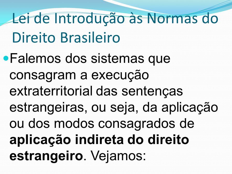 Lei de Introdução às Normas do Direito Brasileiro Falemos dos sistemas que consagram a execução extraterritorial das sentenças estrangeiras, ou seja, da aplicação ou dos modos consagrados de aplicação indireta do direito estrangeiro.