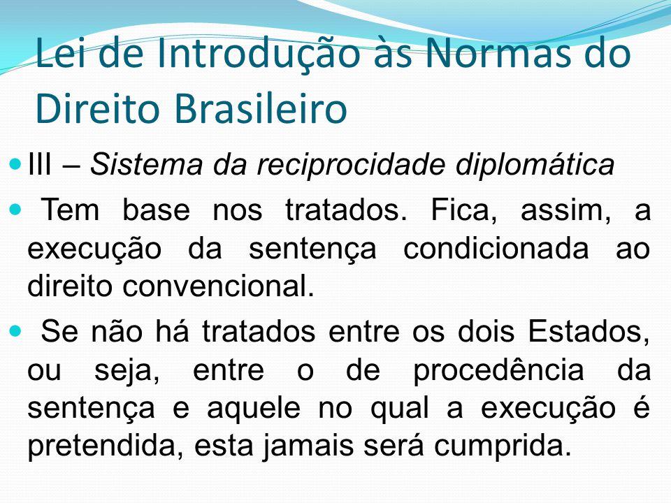 Lei de Introdução às Normas do Direito Brasileiro III – Sistema da reciprocidade diplomática Tem base nos tratados. Fica, assim, a execução da sentenç