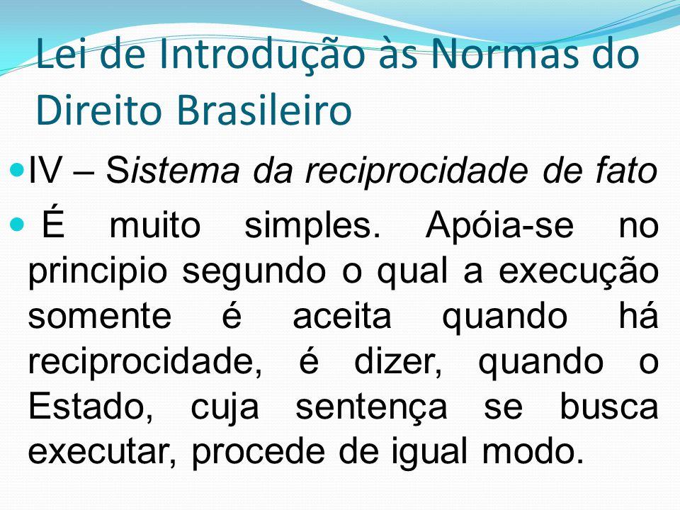 Lei de Introdução às Normas do Direito Brasileiro IV – Sistema da reciprocidade de fato É muito simples. Apóia-se no principio segundo o qual a execuç