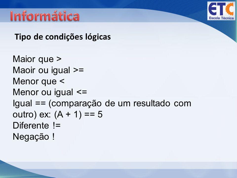 Tipo de condições lógicas Maior que > Maoir ou igual >= Menor que < Menor ou igual <= Igual == (comparação de um resultado com outro) ex: (A + 1) == 5 Diferente != Negação !