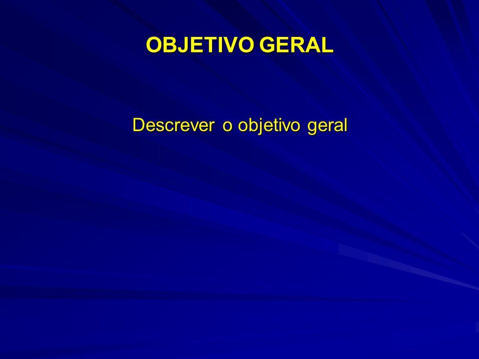 OBJETIVO GERAL Descrever o objetivo geral