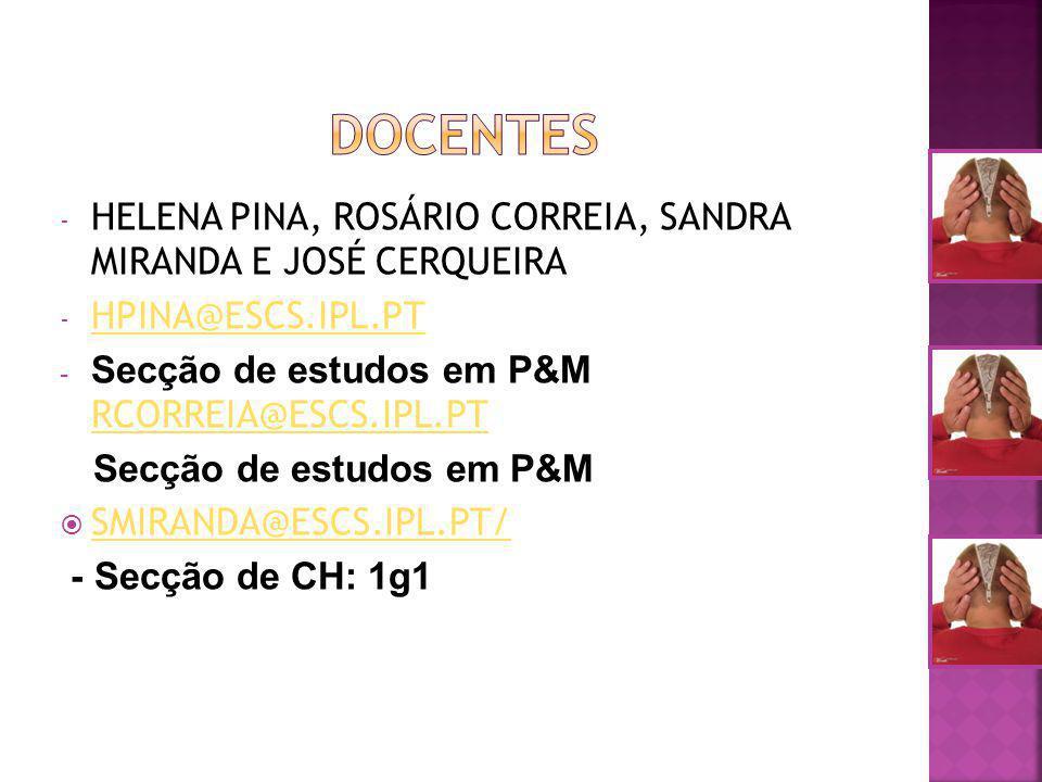 - HELENA PINA, ROSÁRIO CORREIA, SANDRA MIRANDA E JOSÉ CERQUEIRA - HPINA@ESCS.IPL.PT HPINA@ESCS.IPL.PT - Secção de estudos em P&M RCORREIA@ESCS.IPL.PT RCORREIA@ESCS.IPL.PT Secção de estudos em P&M SMIRANDA@ESCS.IPL.PT/ - Secção de CH: 1g1