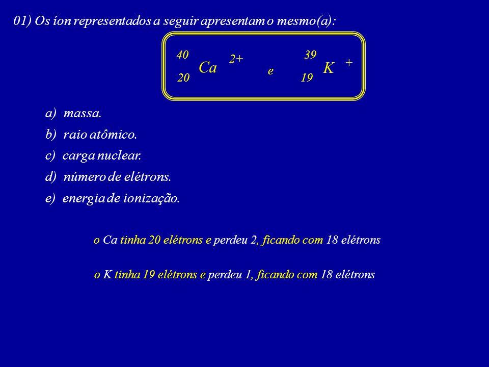 01) Os íon representados a seguir apresentam o mesmo(a): a) massa.
