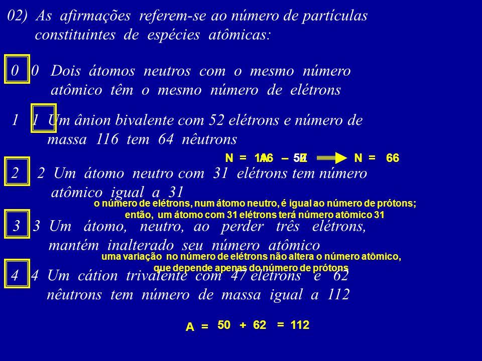 02) As afirmações referem-se ao número de partículas constituintes de espécies atômicas: 0 0 Dois átomos neutros com o mesmo número atômico têm o mesmo número de elétrons 1 1 Um ânion bivalente com 52 elétrons e número de massa 116 tem 64 nêutrons 11650A = –ZN66 = N 2 2 Um átomo neutro com 31 elétrons tem número atômico igual a 31 o número de elétrons, num átomo neutro, é igual ao número de prótons; então, um átomo com 31 elétrons terá número atômico 31 3 3 Um átomo, neutro, ao perder três elétrons, mantém inalterado seu número atômico uma variação no número de elétrons não altera o número atômico, que depende apenas do número de prótons 4 4 Um cátion trivalente com 47 elétrons e 62 nêutrons tem número de massa igual a 112 A= 50 +62=112