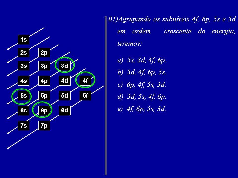 01)Agrupando os subníveis 4f, 6p, 5s e 3d em ordem crescente de energia, teremos: 1s 2s2p 3s3p3d 4s4p 4d4f 5s5p5d5f 6s6p6d 7p7s a) 5s, 3d, 4f, 6p.