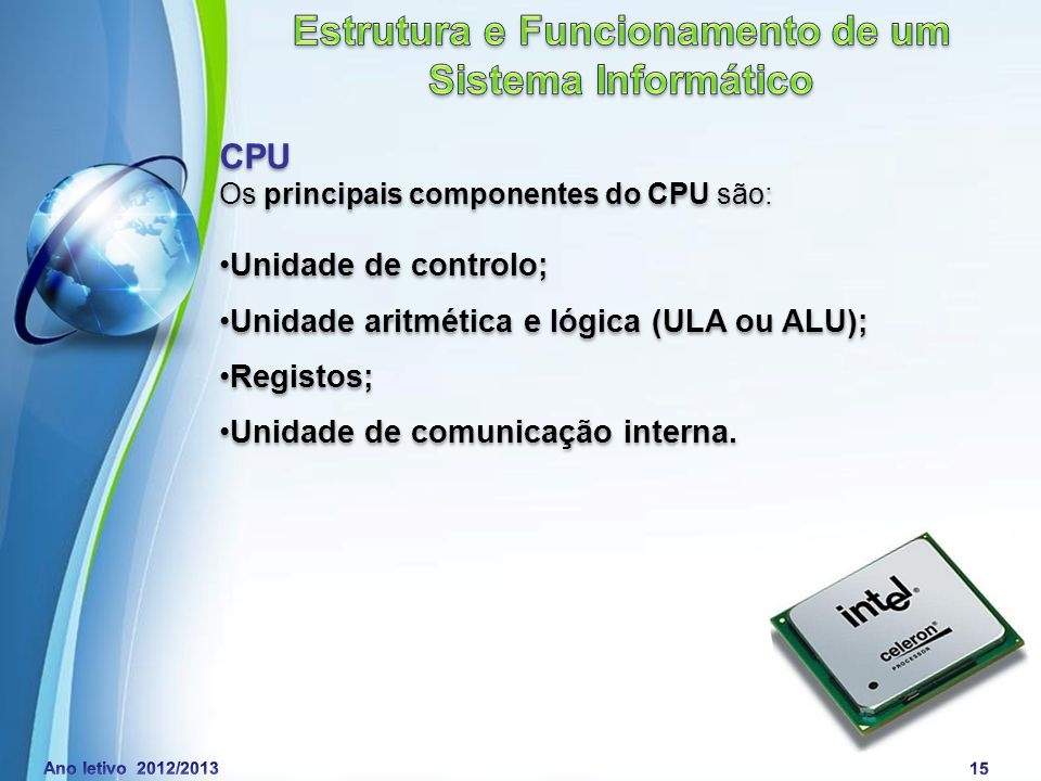 Powerpoint Templates Page 16 CPU Unidade de controlo (UC): Unidade Aritmética e lógica (ULA ou ALU): Registos: Unidade de comunicação interna (UCI): Determina as operações a efetuar.