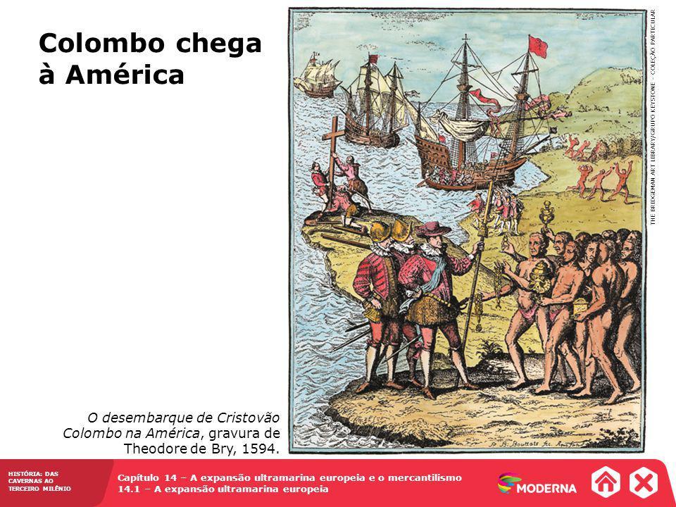 Capítulo 14 – A expansão ultramarina europeia e o mercantilismo 14.1 – A expansão ultramarina europeia HISTÓRIA: DAS CAVERNAS AO TERCEIRO MILÊNIO Colombo chega à América THE BRIDGEMAN ART LIBRARY/GRUPO KEYSTONE – COLEÇÃO PARTICULAR O desembarque de Cristovão Colombo na América, gravura de Theodore de Bry, 1594.