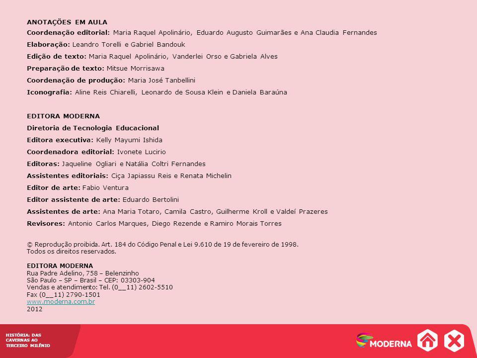 HISTÓRIA: DAS CAVERNAS AO TERCEIRO MILÊNIO ANOTAÇÕES EM AULA Coordenação editorial: Maria Raquel Apolinário, Eduardo Augusto Guimarães e Ana Claudia Fernandes Elaboração: Leandro Torelli e Gabriel Bandouk Edição de texto: Maria Raquel Apolinário, Vanderlei Orso e Gabriela Alves Preparação de texto: Mitsue Morrisawa Coordenação de produção: Maria José Tanbellini Iconografia: Aline Reis Chiarelli, Leonardo de Sousa Klein e Daniela Baraúna EDITORA MODERNA Diretoria de Tecnologia Educacional Editora executiva: Kelly Mayumi Ishida Coordenadora editorial: Ivonete Lucirio Editoras: Jaqueline Ogliari e Natália Coltri Fernandes Assistentes editoriais: Ciça Japiassu Reis e Renata Michelin Editor de arte: Fabio Ventura Editor assistente de arte: Eduardo Bertolini Assistentes de arte: Ana Maria Totaro, Camila Castro, Guilherme Kroll e Valdeí Prazeres Revisores: Antonio Carlos Marques, Diego Rezende e Ramiro Morais Torres © Reprodução proibida.