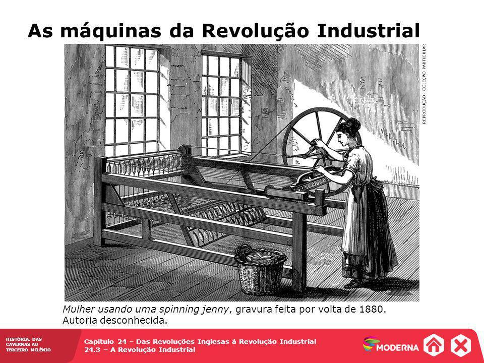 HISTÓRIA: DAS CAVERNAS AO TERCEIRO MILÊNIO Capítulo 24 – Das Revoluções Inglesas à Revolução Industrial 24.3 – A Revolução Industrial As máquinas da R
