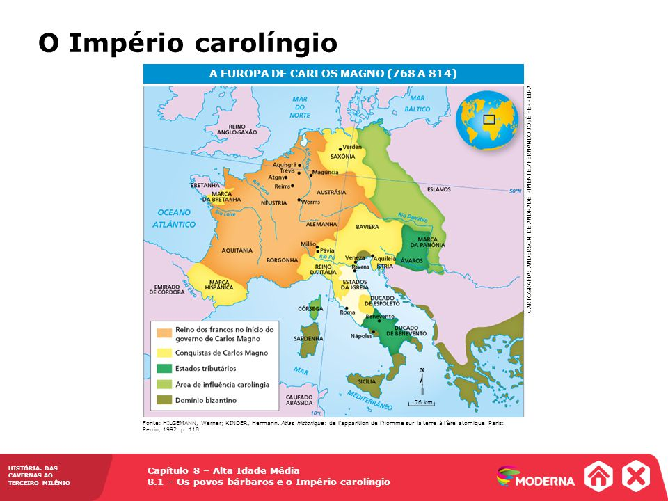 Capítulo 8 – Alta Idade Média 8.1 – Os povos bárbaros e o Império carolíngio HISTÓRIA: DAS CAVERNAS AO TERCEIRO MILÊNIO A EUROPA DE CARLOS MAGNO (768 A 814) Fonte: HILGEMANN, Werner; KINDER, Hermann.