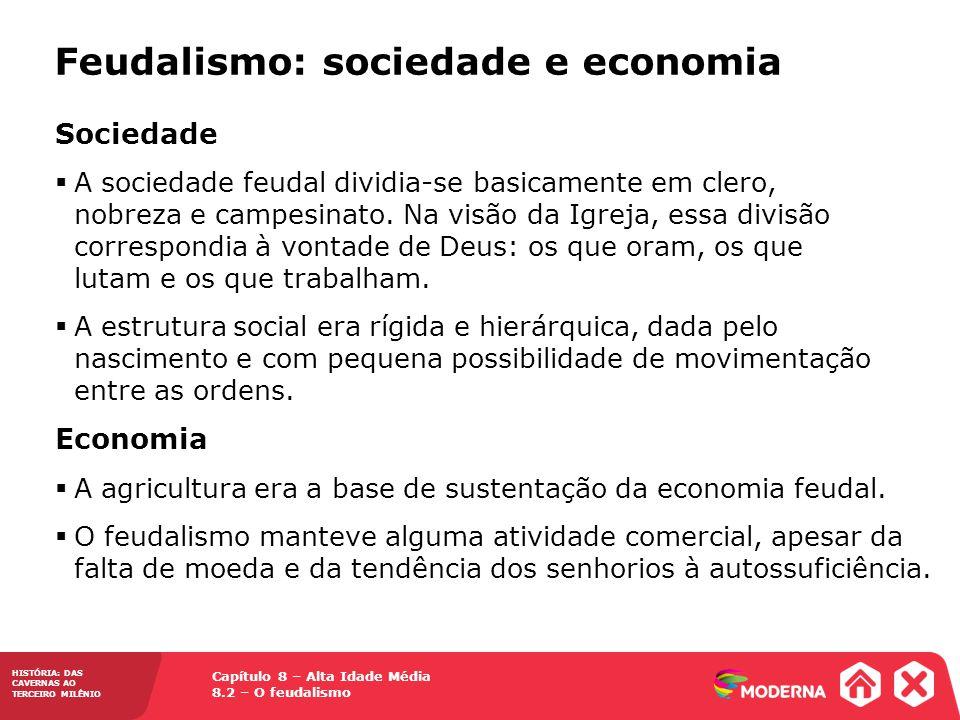 Capítulo 8 – Alta Idade Média 8.2 – O feudalismo HISTÓRIA: DAS CAVERNAS AO TERCEIRO MILÊNIO Feudalismo: sociedade e economia Sociedade A sociedade feu