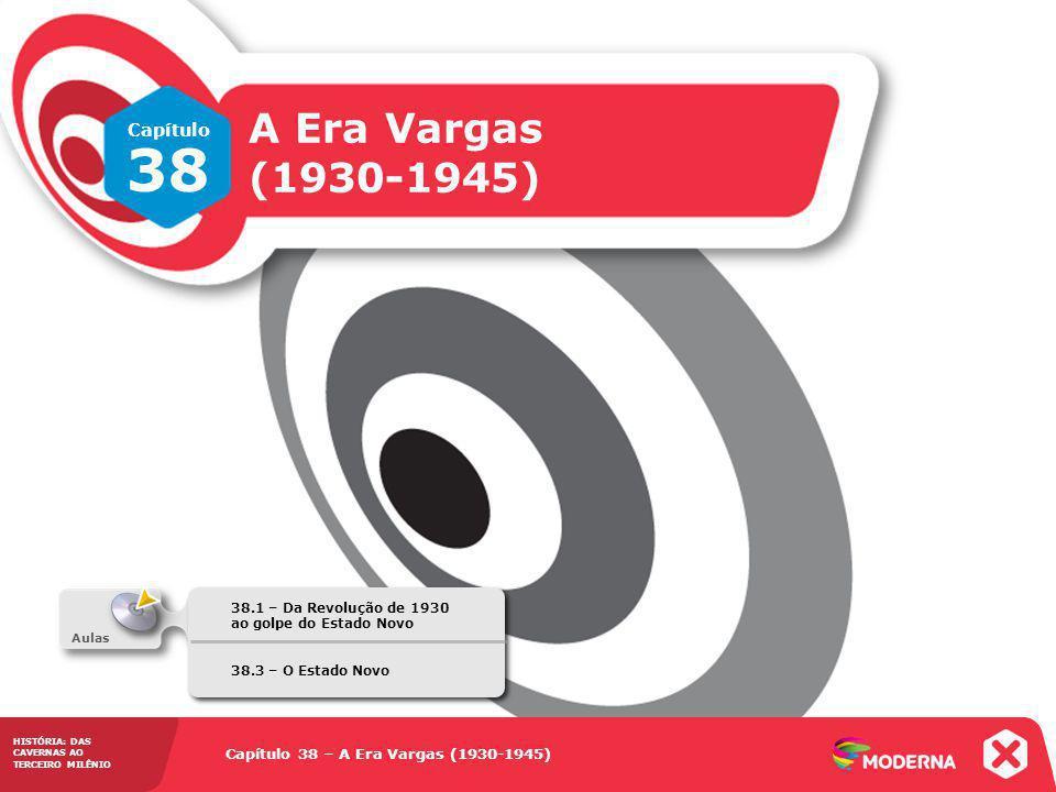 Capítulo 38 – A Era Vargas (1930-1945) 38.1 – Da Revolução de 1930 ao golpe do Estado Novo HISTÓRIA: DAS CAVERNAS AO TERCEIRO MILÊNIO Capítulo 38 – A