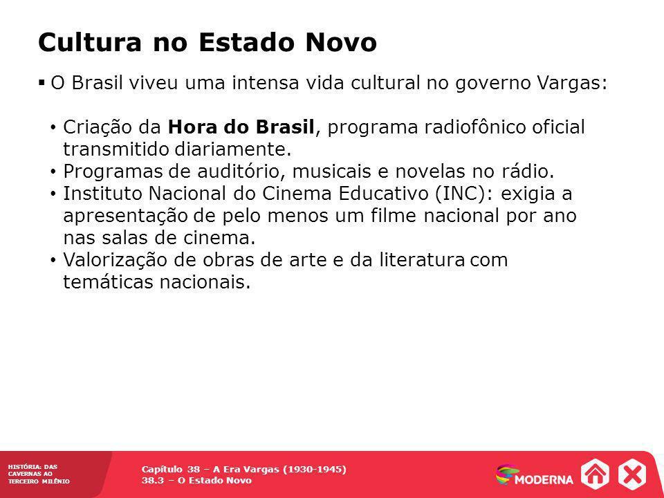 Capítulo 38 – A Era Vargas (1930-1945) 38.3 – O Estado Novo HISTÓRIA: DAS CAVERNAS AO TERCEIRO MILÊNIO O Brasil viveu uma intensa vida cultural no gov