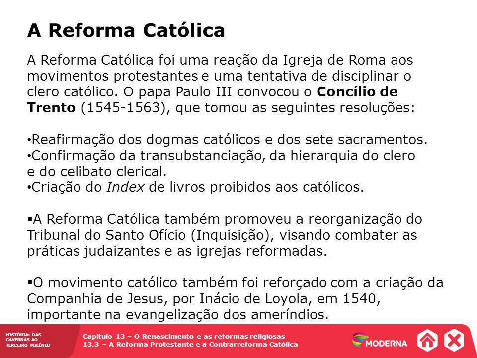 Capítulo 13 – O Renascimento e as reformas religiosas 13.3 – A Reforma Protestante e a Contrarreforma Católica HISTÓRIA: DAS CAVERNAS AO TERCEIRO MILÊNIO A Reforma Católica A Reforma Católica foi uma reação da Igreja de Roma aos movimentos protestantes e uma tentativa de disciplinar o clero católico.