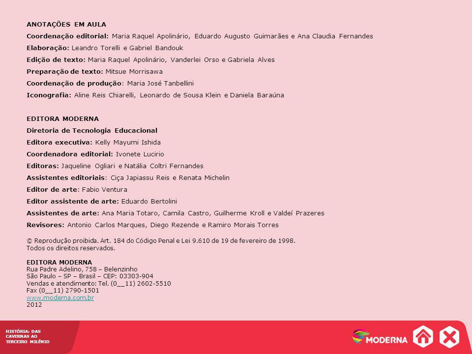 ANOTAÇÕES EM AULA Coordenação editorial: Maria Raquel Apolinário, Eduardo Augusto Guimarães e Ana Claudia Fernandes Elaboração: Leandro Torelli e Gabriel Bandouk Edição de texto: Maria Raquel Apolinário, Vanderlei Orso e Gabriela Alves Preparação de texto: Mitsue Morrisawa Coordenação de produção: Maria José Tanbellini Iconografia: Aline Reis Chiarelli, Leonardo de Sousa Klein e Daniela Baraúna EDITORA MODERNA Diretoria de Tecnologia Educacional Editora executiva: Kelly Mayumi Ishida Coordenadora editorial: Ivonete Lucirio Editoras: Jaqueline Ogliari e Natália Coltri Fernandes Assistentes editoriais: Ciça Japiassu Reis e Renata Michelin Editor de arte: Fabio Ventura Editor assistente de arte: Eduardo Bertolini Assistentes de arte: Ana Maria Totaro, Camila Castro, Guilherme Kroll e Valdeí Prazeres Revisores: Antonio Carlos Marques, Diego Rezende e Ramiro Morais Torres © Reprodução proibida.