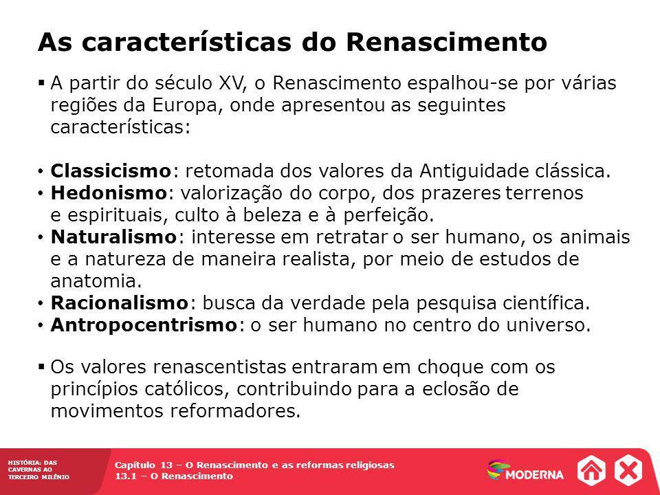 Capítulo 13 – O Renascimento e as reformas religiosas 13.1 – O Renascimento HISTÓRIA: DAS CAVERNAS AO TERCEIRO MILÊNIO As características do Renascimento A partir do século XV, o Renascimento espalhou-se por várias regiões da Europa, onde apresentou as seguintes características: Classicismo: retomada dos valores da Antiguidade clássica.