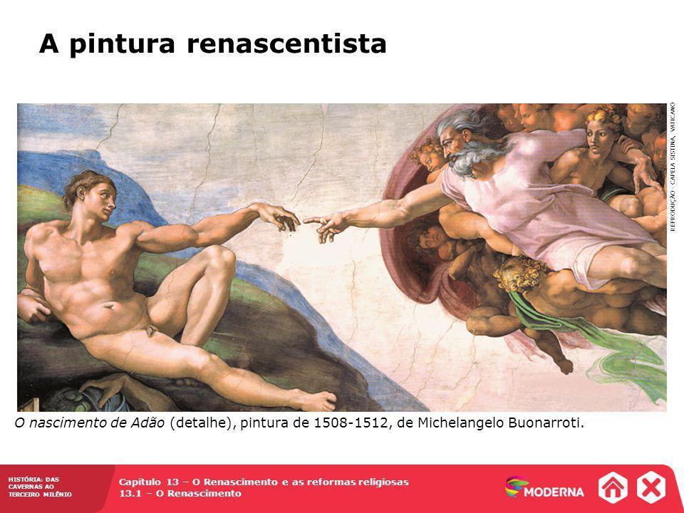 Capítulo 13 – O Renascimento e as reformas religiosas 13.1 – O Renascimento HISTÓRIA: DAS CAVERNAS AO TERCEIRO MILÊNIO A pintura renascentista O nascimento de Adão (detalhe), pintura de 1508-1512, de Michelangelo Buonarroti.