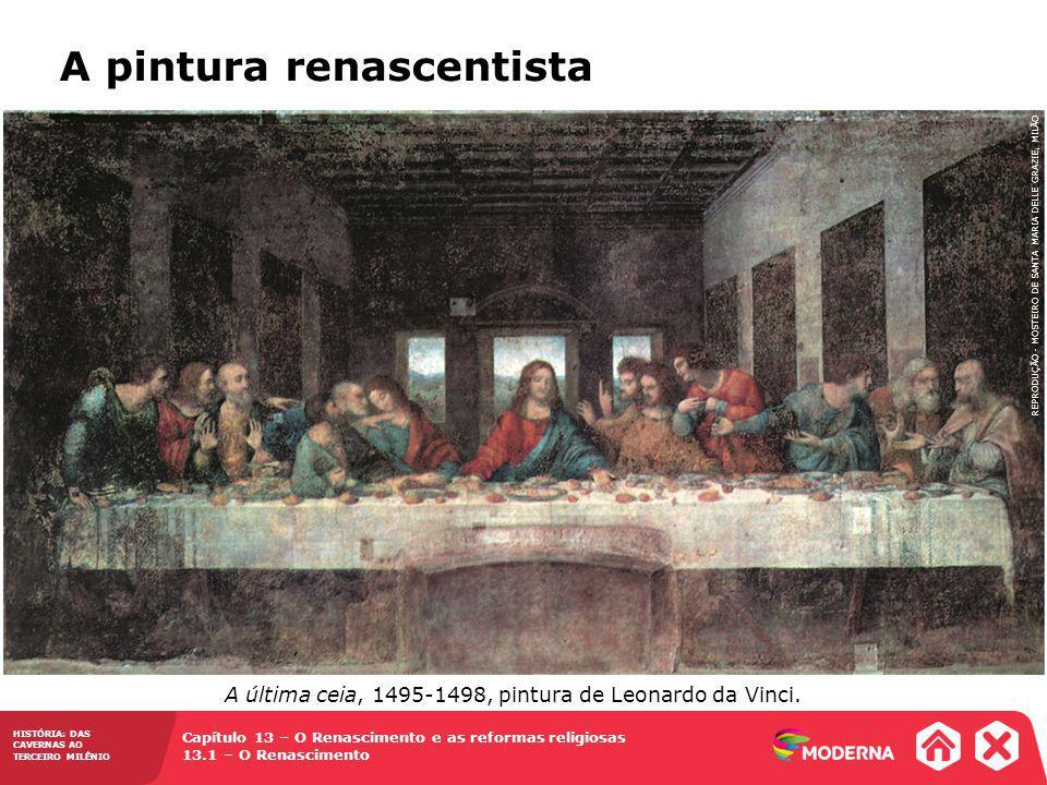 Capítulo 13 – O Renascimento e as reformas religiosas 13.1 – O Renascimento HISTÓRIA: DAS CAVERNAS AO TERCEIRO MILÊNIO A pintura renascentista A última ceia, 1495-1498, pintura de Leonardo da Vinci.
