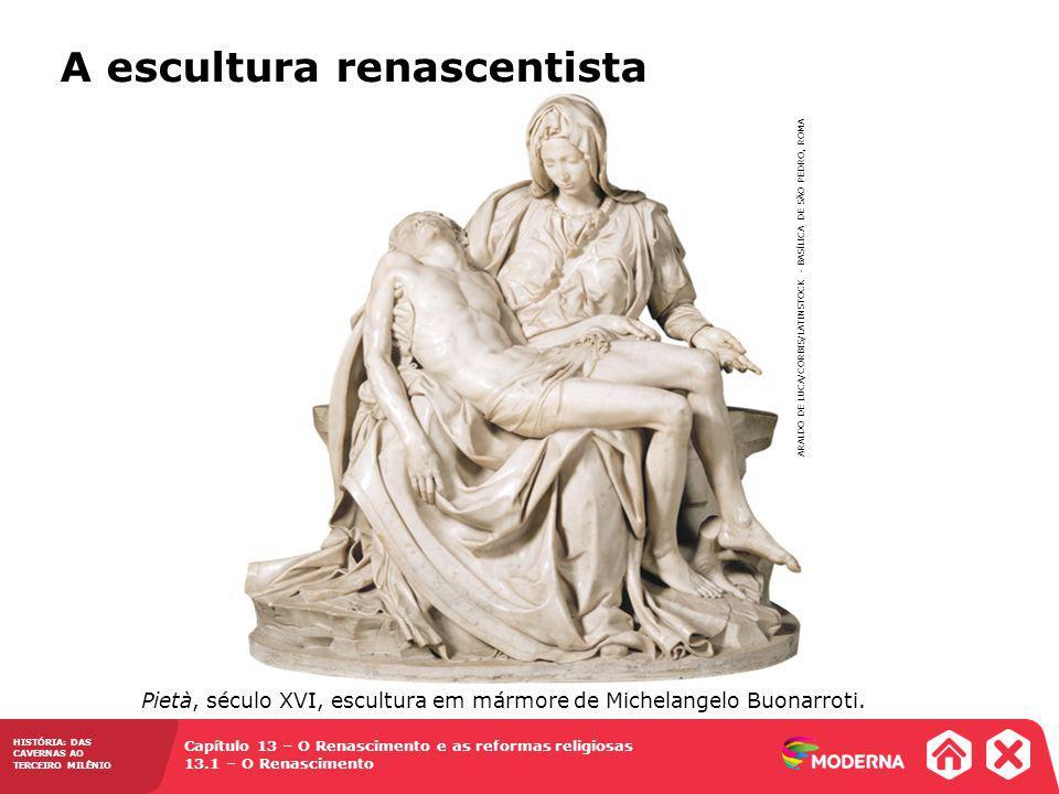 Capítulo 13 – O Renascimento e as reformas religiosas 13.1 – O Renascimento HISTÓRIA: DAS CAVERNAS AO TERCEIRO MILÊNIO ARALDO DE LUCA/CORBIS/LATINSTOCK - BASÍLICA DE SÃO PEDRO, ROMA Pietà, século XVI, escultura em mármore de Michelangelo Buonarroti.