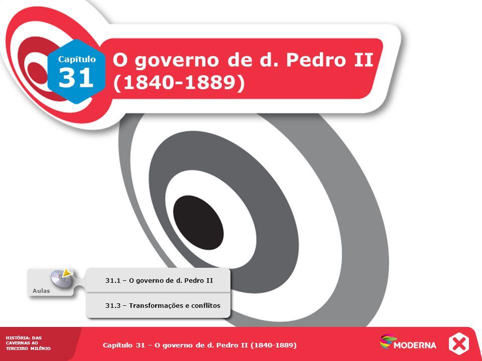 Capítulo 31 – O governo de d. Pedro II (1840-1889) 31.1 – O governo de d. Pedro II HISTÓRIA: DAS CAVERNAS AO TERCEIRO MILÊNIO Capítulo 31 – O governo