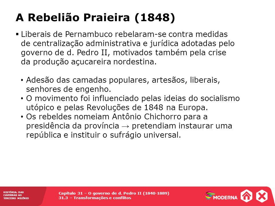 Capítulo 31 – O governo de d. Pedro II (1840-1889) 31.3 – Transformações e conflitos HISTÓRIA: DAS CAVERNAS AO TERCEIRO MILÊNIO A Rebelião Praieira (1
