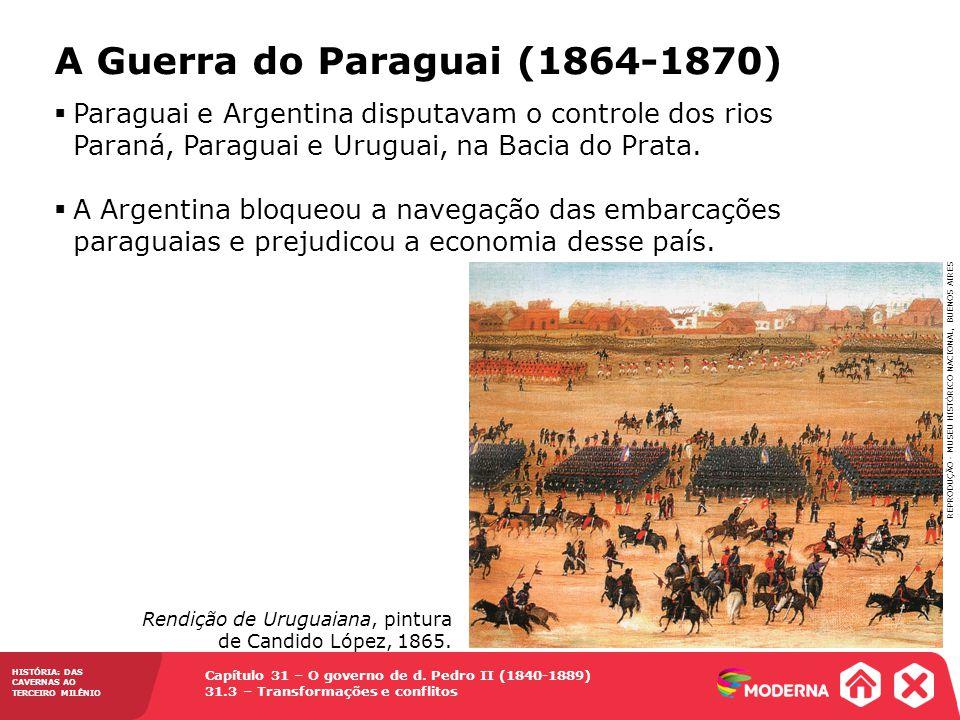 Capítulo 31 – O governo de d. Pedro II (1840-1889) 31.3 – Transformações e conflitos HISTÓRIA: DAS CAVERNAS AO TERCEIRO MILÊNIO A Guerra do Paraguai (