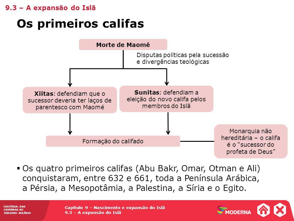 Capítulo 9 – Nascimento e expansão do Islã 9.3 – A expansão do Islã HISTÓRIA: DAS CAVERNAS AO TERCEIRO MILÊNIO Os primeiros califas 9.3 – A expansão do Islã Os quatro primeiros califas (Abu Bakr, Omar, Otman e Ali) conquistaram, entre 632 e 661, toda a Península Arábica, a Pérsia, a Mesopotâmia, a Palestina, a Síria e o Egito.