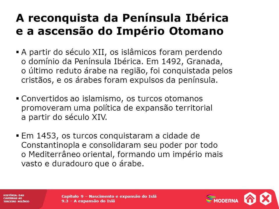 Capítulo 9 – Nascimento e expansão do Islã 9.3 – A expansão do Islã HISTÓRIA: DAS CAVERNAS AO TERCEIRO MILÊNIO A partir do século XII, os islâmicos foram perdendo o domínio da Península Ibérica.