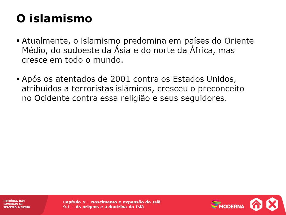 Capítulo 9 – Nascimento e expansão do Islã 9.1 – As origens e a doutrina do Islã HISTÓRIA: DAS CAVERNAS AO TERCEIRO MILÊNIO Atualmente, o islamismo predomina em países do Oriente Médio, do sudoeste da Ásia e do norte da África, mas cresce em todo o mundo.