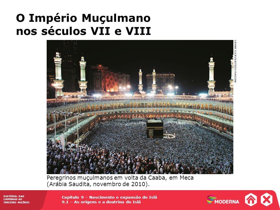 O Império Muçulmano nos séculos VII e VIII MUSTAFA OZER/AFP/GETTY IMAGES Capítulo 9 – Nascimento e expansão do Islã 9.1 – As origens e a doutrina do Islã HISTÓRIA: DAS CAVERNAS AO TERCEIRO MILÊNIO Peregrinos muçulmanos em volta da Caaba, em Meca (Arábia Saudita, novembro de 2010).