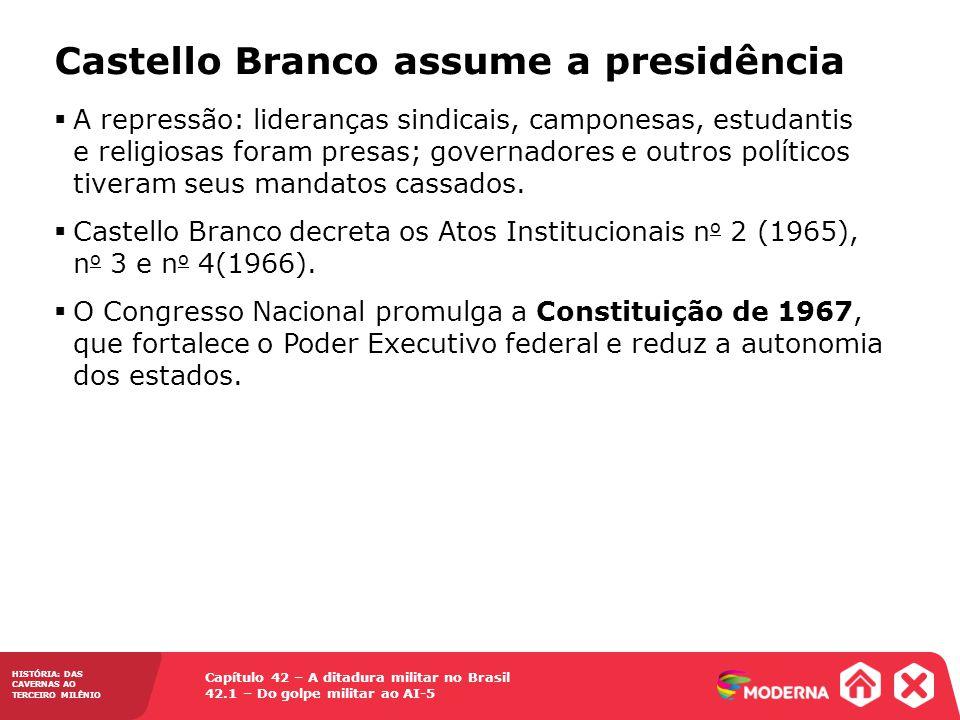 Capítulo 42 – A ditadura militar no Brasil 42.1 – Do golpe militar ao AI-5 HISTÓRIA: DAS CAVERNAS AO TERCEIRO MILÊNIO Castello Branco assume a presidê