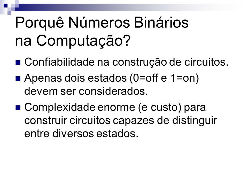Porquê Números Binários na Computação? Confiabilidade na construção de circuitos. Apenas dois estados (0=off e 1=on) devem ser considerados. Complexid