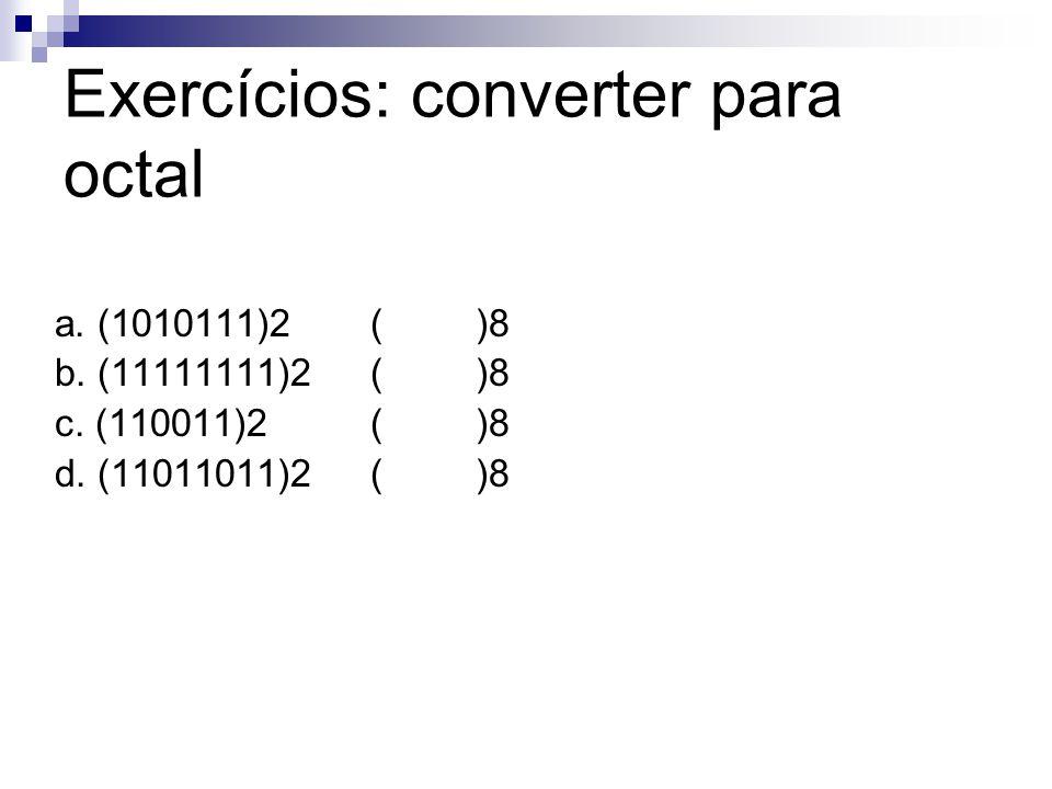 Exercícios: converter para octal a. (1010111)2()8 b. (11111111)2()8 c. (110011)2 ()8 d. (11011011)2()8