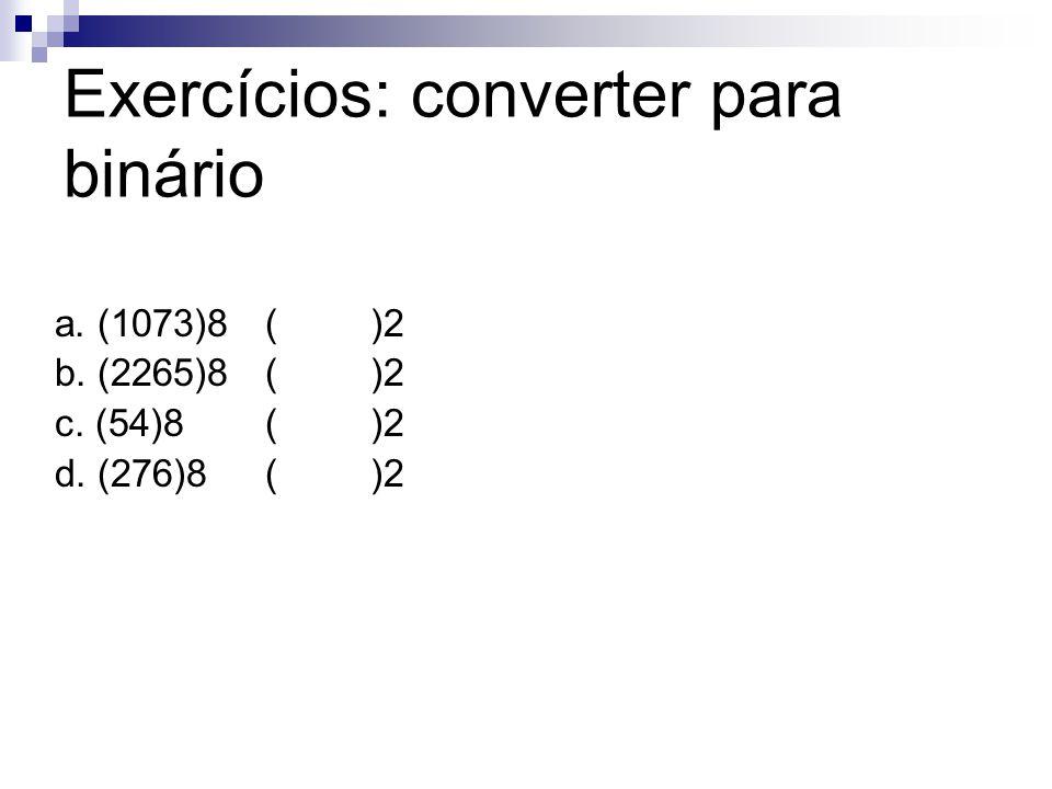 Exercícios: converter para binário a. (1073)8()2 b. (2265)8()2 c. (54)8()2 d. (276)8()2