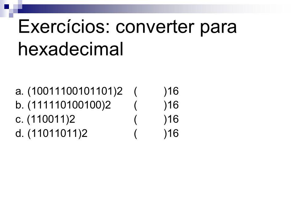 Exercícios: converter para hexadecimal a. (10011100101101)2()16 b. (111110100100)2()16 c. (110011)2 ()16 d. (11011011)2()16